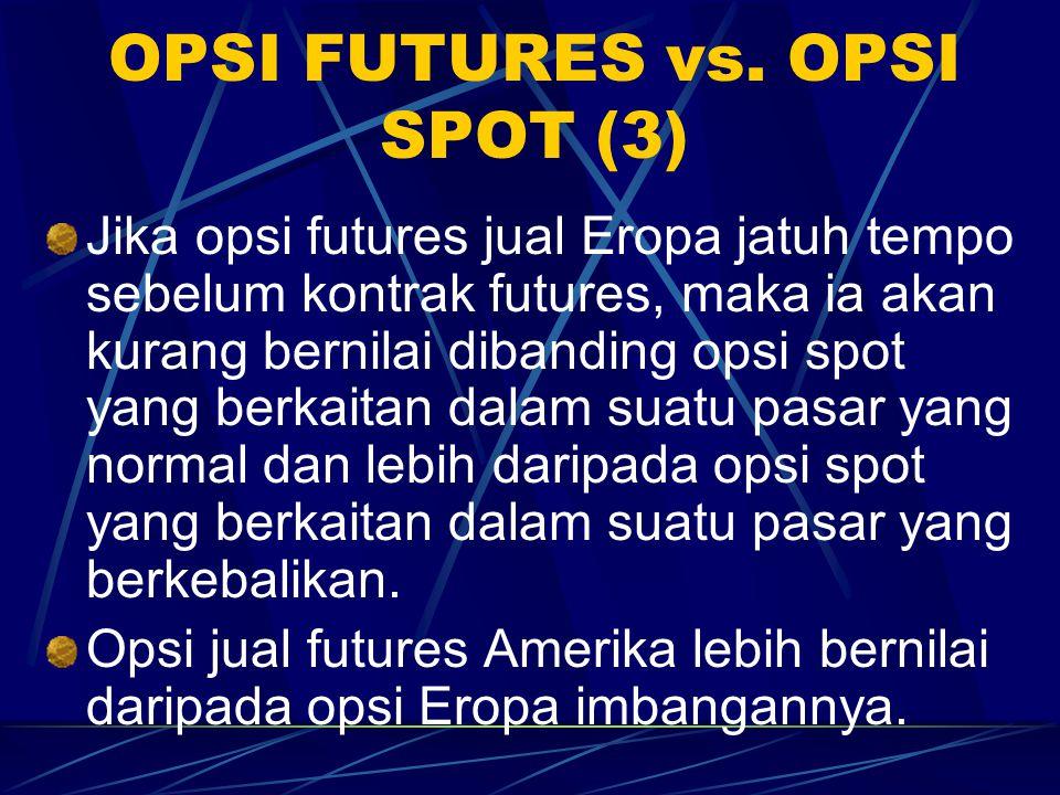 OPSI FUTURES vs. OPSI SPOT (2) Jika jatuh tempo opsi futures beli (jual) Eropa sebelum kontrak futures, maka lebih (kurang) bernilai daripada opsi spo
