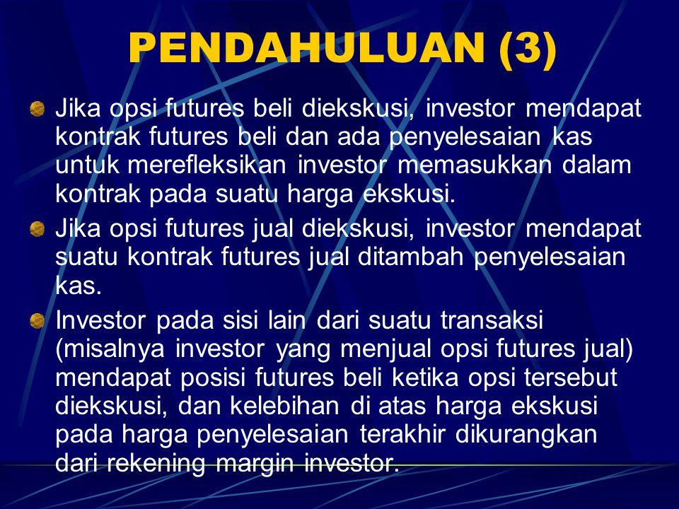 PENDAHULUAN (3) Jika opsi futures beli diekskusi, investor mendapat kontrak futures beli dan ada penyelesaian kas untuk merefleksikan investor memasukkan dalam kontrak pada suatu harga ekskusi.