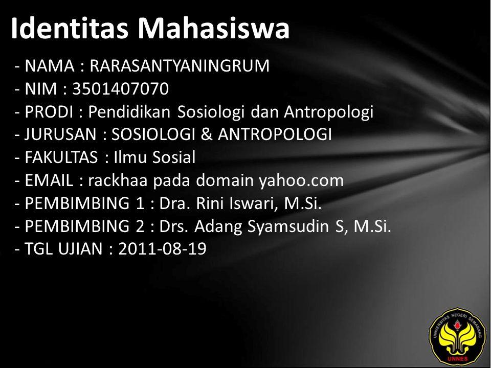 Identitas Mahasiswa - NAMA : RARASANTYANINGRUM - NIM : 3501407070 - PRODI : Pendidikan Sosiologi dan Antropologi - JURUSAN : SOSIOLOGI & ANTROPOLOGI - FAKULTAS : Ilmu Sosial - EMAIL : rackhaa pada domain yahoo.com - PEMBIMBING 1 : Dra.