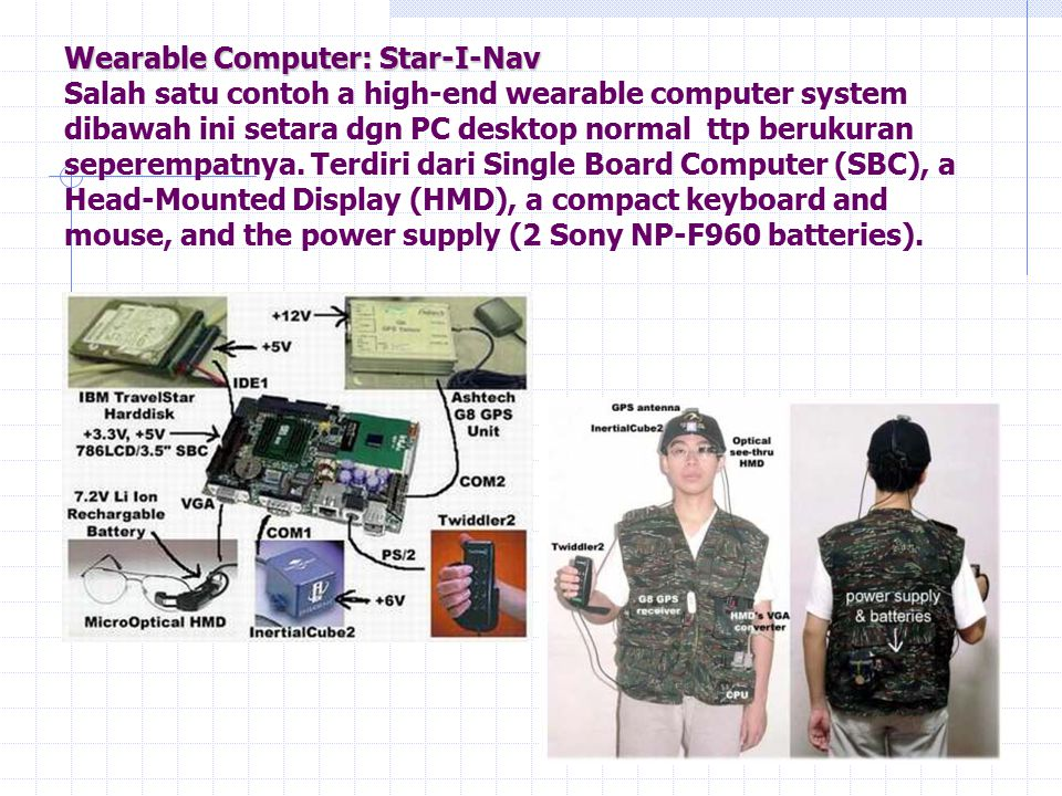 Wearable Computer: Star-I-Nav Wearable Computer: Star-I-Nav Salah satu contoh a high-end wearable computer system dibawah ini setara dgn PC desktop no