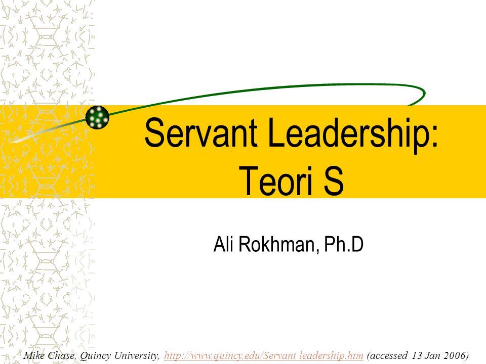 Servant Leadership: Teori S Ali Rokhman, Ph.D Mike Chase, Quincy University, http://www.quincy.edu/Servant leadership.htm (accessed 13 Jan 2006)http:/