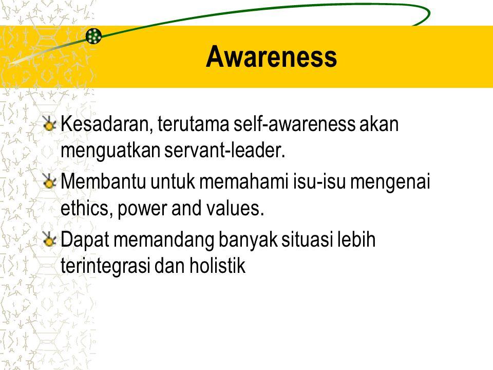 Awareness Kesadaran, terutama self-awareness akan menguatkan servant-leader. Membantu untuk memahami isu-isu mengenai ethics, power and values. Dapat