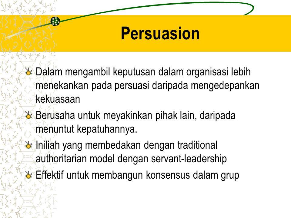 Persuasion Dalam mengambil keputusan dalam organisasi lebih menekankan pada persuasi daripada mengedepankan kekuasaan Berusaha untuk meyakinkan pihak