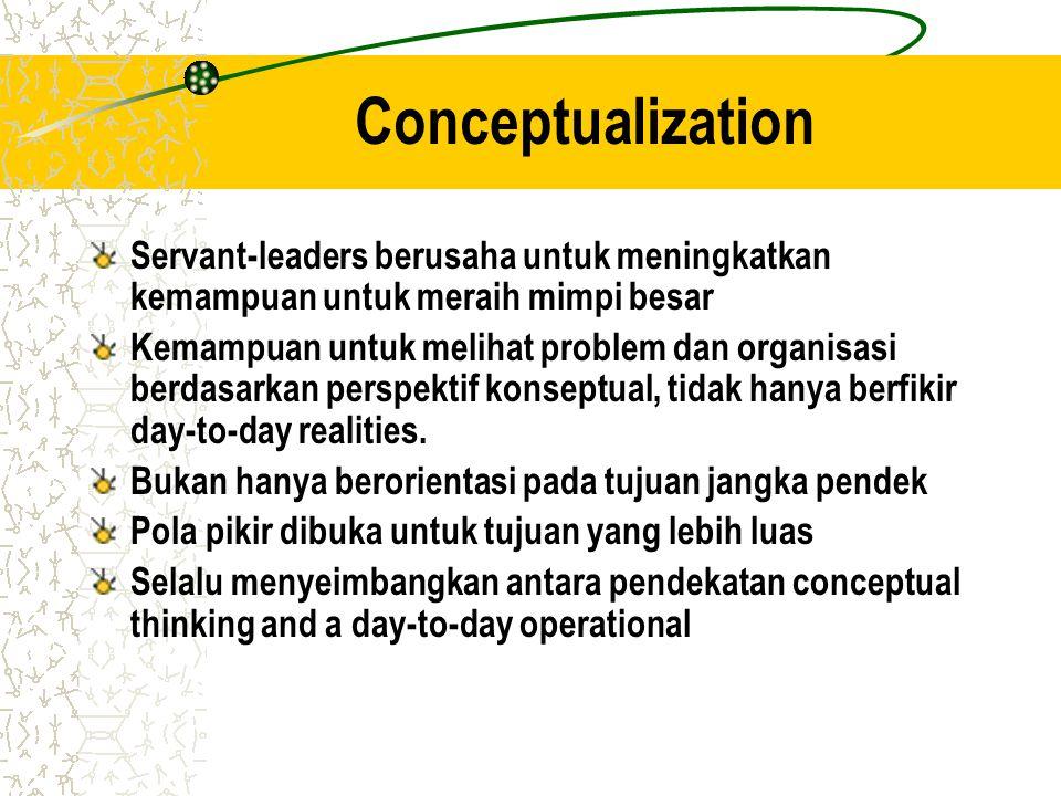 Conceptualization Servant-leaders berusaha untuk meningkatkan kemampuan untuk meraih mimpi besar Kemampuan untuk melihat problem dan organisasi berdas