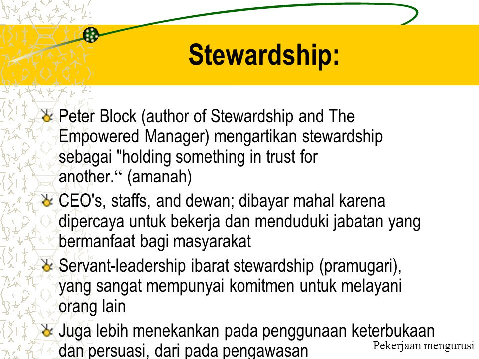 Stewardship: Peter Block (author of Stewardship and The Empowered Manager) mengartikan stewardship sebagai holding something in trust for another.
