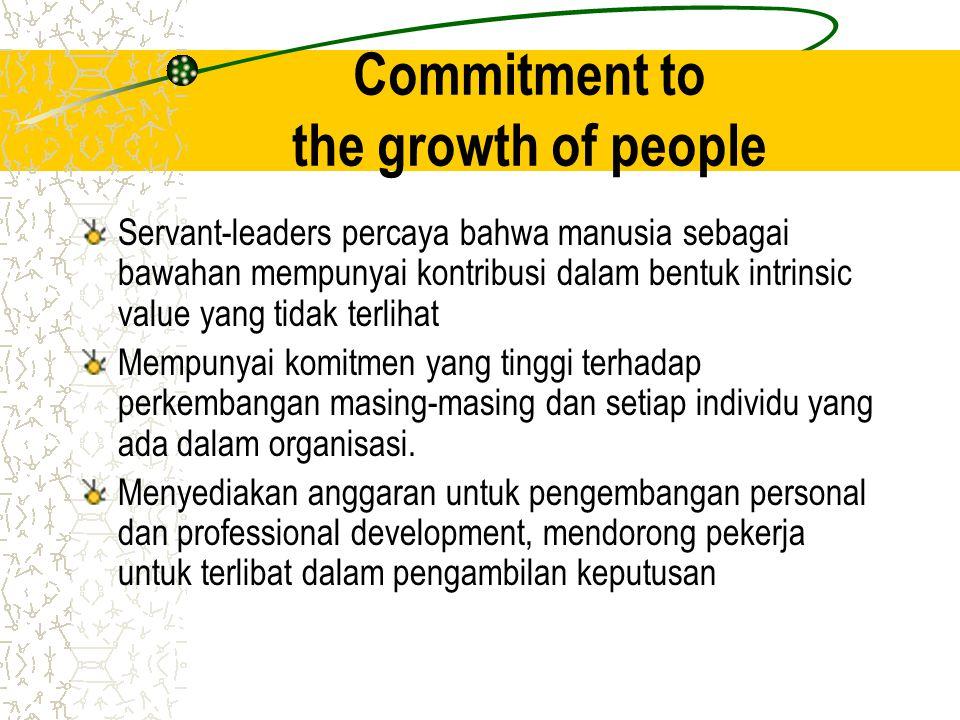 Commitment to the growth of people Servant-leaders percaya bahwa manusia sebagai bawahan mempunyai kontribusi dalam bentuk intrinsic value yang tidak