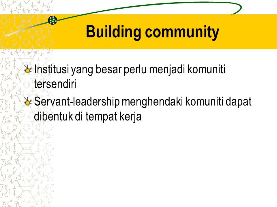 Building community Institusi yang besar perlu menjadi komuniti tersendiri Servant-leadership menghendaki komuniti dapat dibentuk di tempat kerja