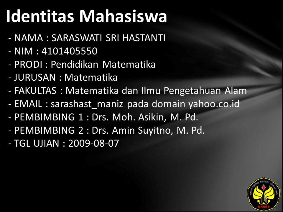 Identitas Mahasiswa - NAMA : SARASWATI SRI HASTANTI - NIM : 4101405550 - PRODI : Pendidikan Matematika - JURUSAN : Matematika - FAKULTAS : Matematika dan Ilmu Pengetahuan Alam - EMAIL : sarashast_maniz pada domain yahoo.co.id - PEMBIMBING 1 : Drs.