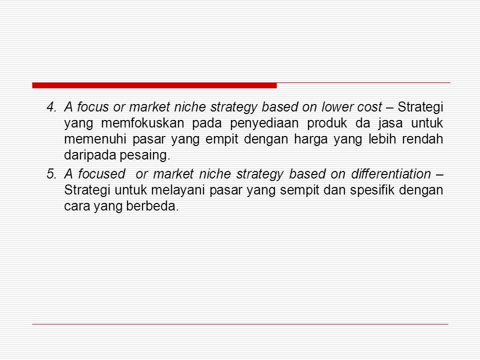 4.A focus or market niche strategy based on lower cost – Strategi yang memfokuskan pada penyediaan produk da jasa untuk memenuhi pasar yang empit dengan harga yang lebih rendah daripada pesaing.