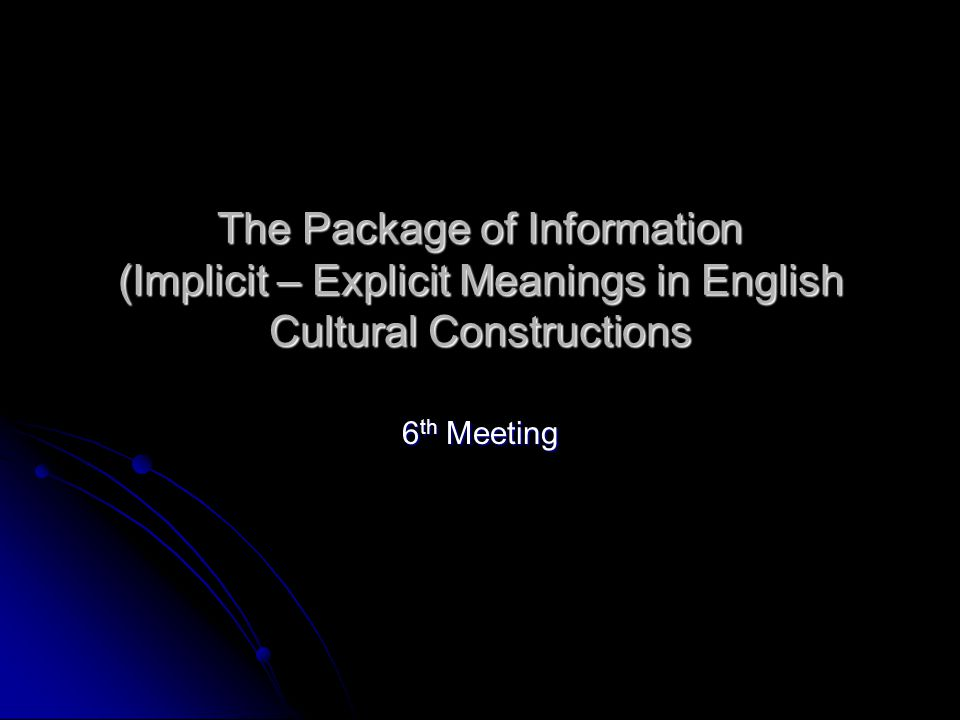The Package of Information (Implicit – Explicit Meanings in English Cultural Constructions 6 th Meeting