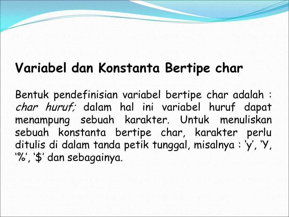 Variabel dan Konstanta Bertipe char Bentuk pendefinisian variabel bertipe char adalah : char huruf; dalam hal ini variabel huruf dapat menampung sebua