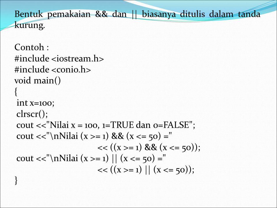 Bentuk pemakaian && dan || biasanya ditulis dalam tanda kurung. Contoh : #include void main() { int x=100; clrscr(); cout <<