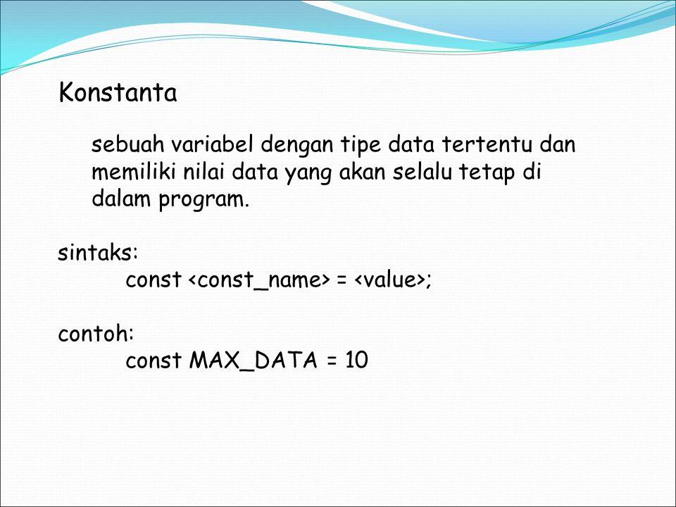 Konstanta sebuah variabel dengan tipe data tertentu dan memiliki nilai data yang akan selalu tetap di dalam program. sintaks: const = ; contoh: const