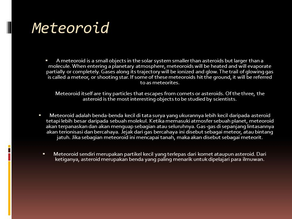 Meteoroid  A meteoroid is a small objects in the solar system smaller than asteroids but larger than a molecule.