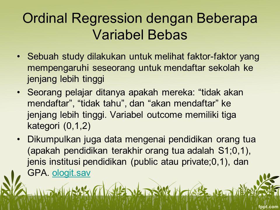 Ordinal Regression dengan Beberapa Variabel Bebas Sebuah study dilakukan untuk melihat faktor-faktor yang mempengaruhi seseorang untuk mendaftar sekolah ke jenjang lebih tinggi Seorang pelajar ditanya apakah mereka: tidak akan mendaftar , tidak tahu , dan akan mendaftar ke jenjang lebih tinggi.