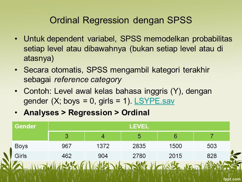 Ordinal Regression dengan SPSS Untuk dependent variabel, SPSS memodelkan probabilitas setiap level atau dibawahnya (bukan setiap level atau di atasnya) Secara otomatis, SPSS mengambil kategori terakhir sebagai reference category Contoh: Level awal kelas bahasa inggris (Y), dengan gender (X; boys = 0, girls = 1).