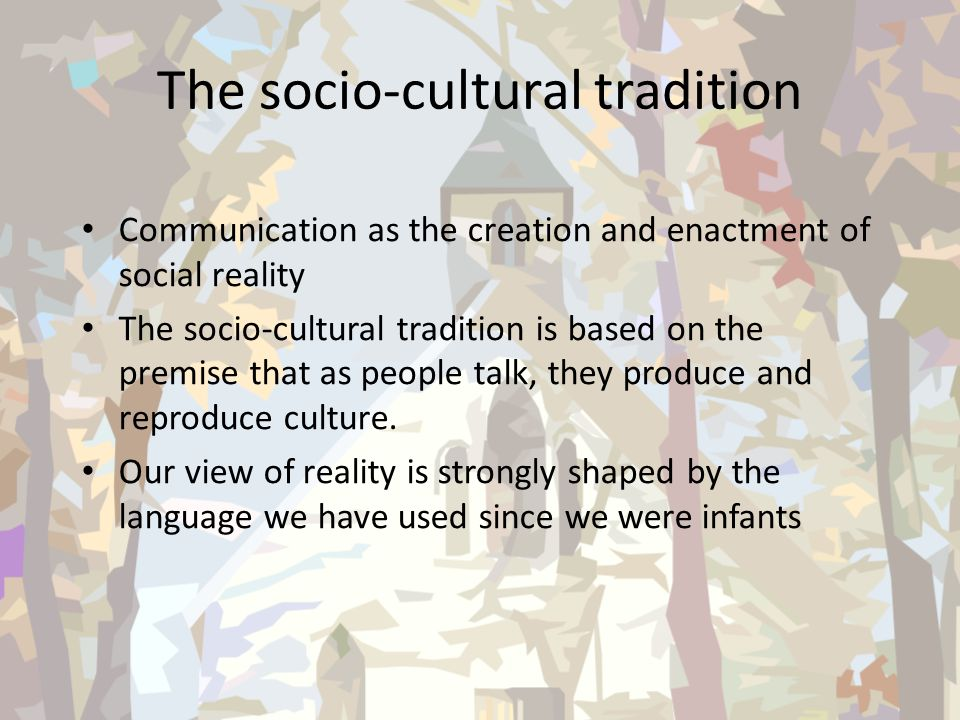 The socio-cultural tradition Communication as the creation and enactment of social reality The socio-cultural tradition is based on the premise that a