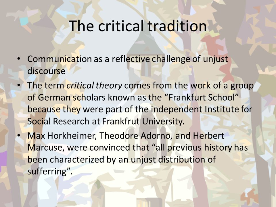 The critical tradition Communication as a reflective challenge of unjust discourse The term critical theory comes from the work of a group of German s