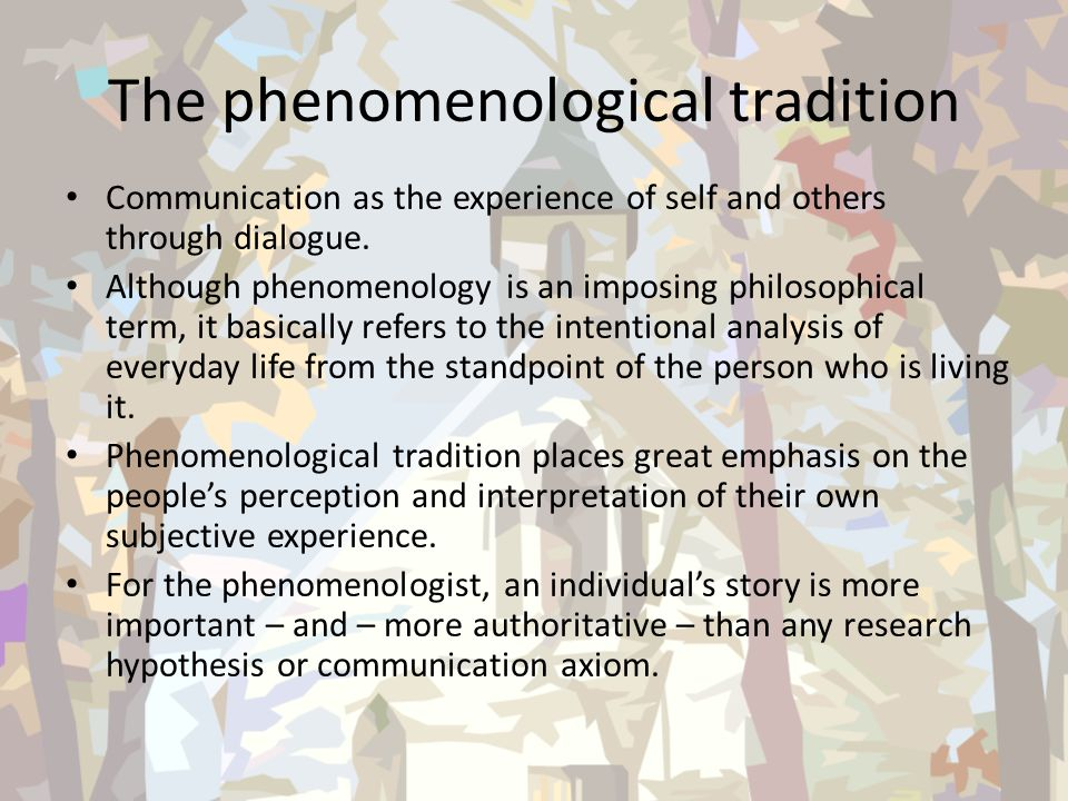 The phenomenological tradition Communication as the experience of self and others through dialogue. Although phenomenology is an imposing philosophica