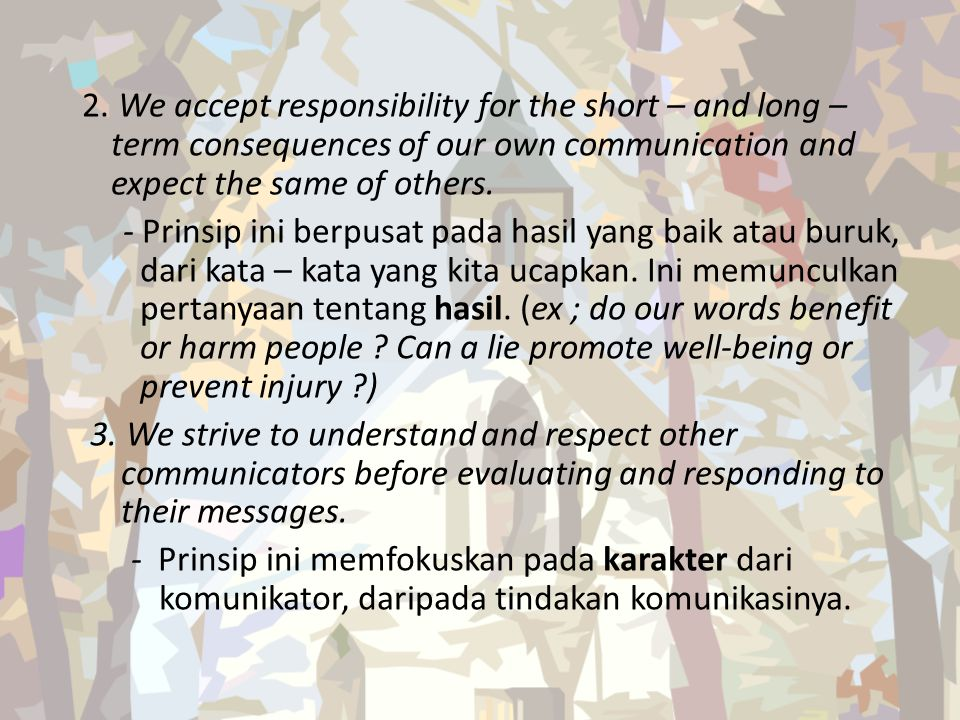 2. We accept responsibility for the short – and long – term consequences of our own communication and expect the same of others. - Prinsip ini berpusa