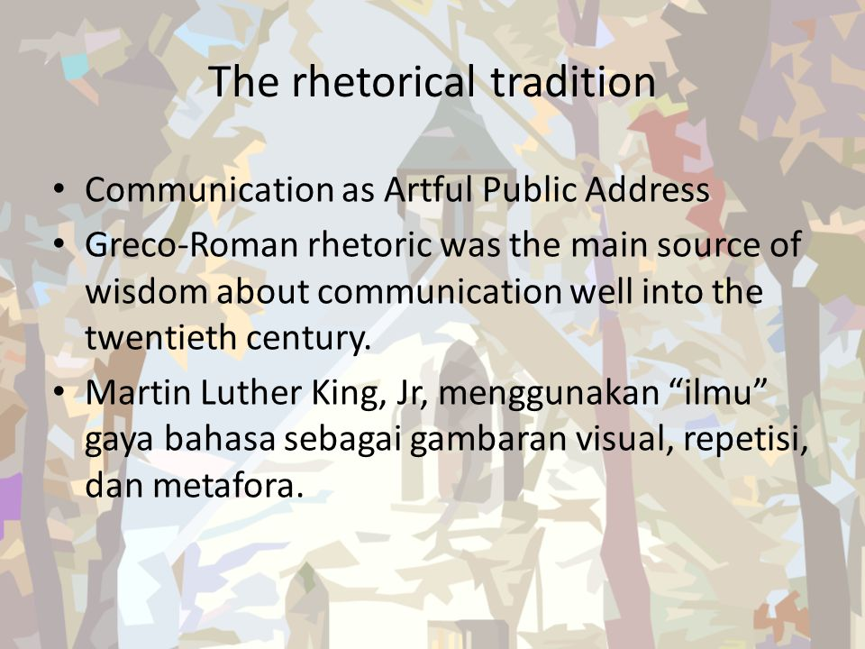 The rhetorical tradition Communication as Artful Public Address Greco-Roman rhetoric was the main source of wisdom about communication well into the t