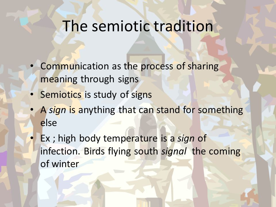 The semiotic tradition Communication as the process of sharing meaning through signs Semiotics is study of signs A sign is anything that can stand for