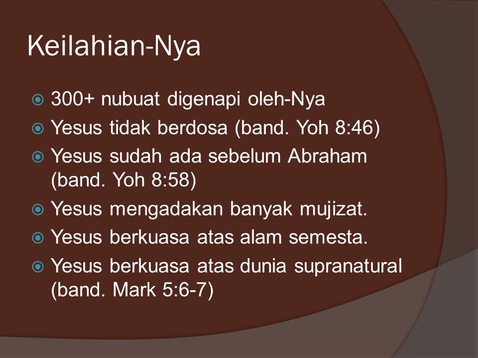 Keilahian-Nya  300+ nubuat digenapi oleh-Nya  Yesus tidak berdosa (band. Yoh 8:46)  Yesus sudah ada sebelum Abraham (band. Yoh 8:58)  Yesus mengad