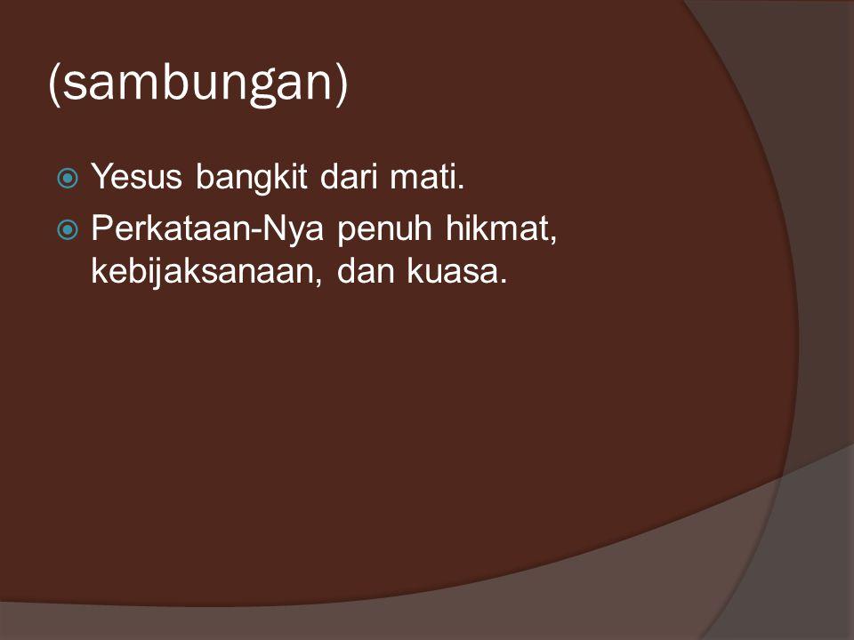 (sambungan)  Yesus bangkit dari mati.  Perkataan-Nya penuh hikmat, kebijaksanaan, dan kuasa.