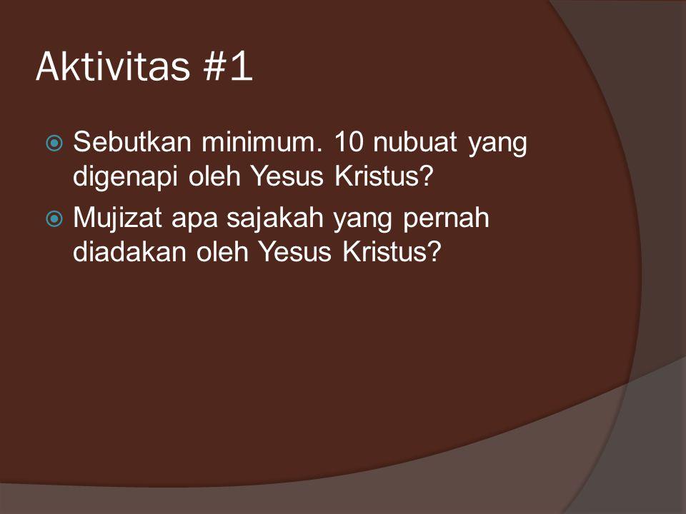 Aktivitas #1  Sebutkan minimum. 10 nubuat yang digenapi oleh Yesus Kristus?  Mujizat apa sajakah yang pernah diadakan oleh Yesus Kristus?