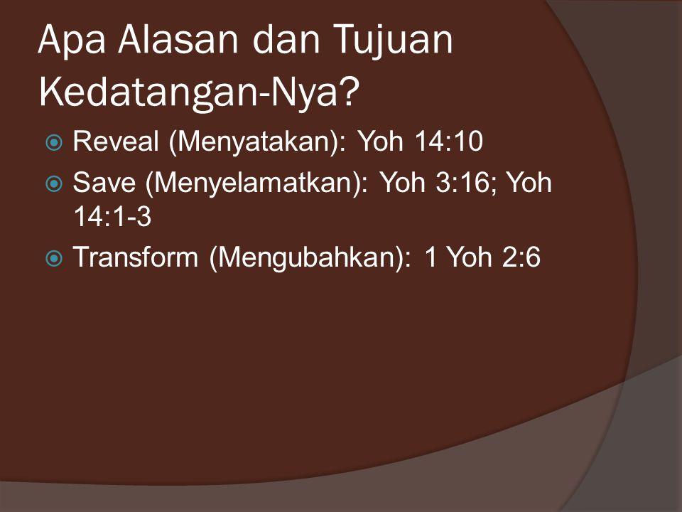 Apa Alasan dan Tujuan Kedatangan-Nya?  Reveal (Menyatakan): Yoh 14:10  Save (Menyelamatkan): Yoh 3:16; Yoh 14:1-3  Transform (Mengubahkan): 1 Yoh 2