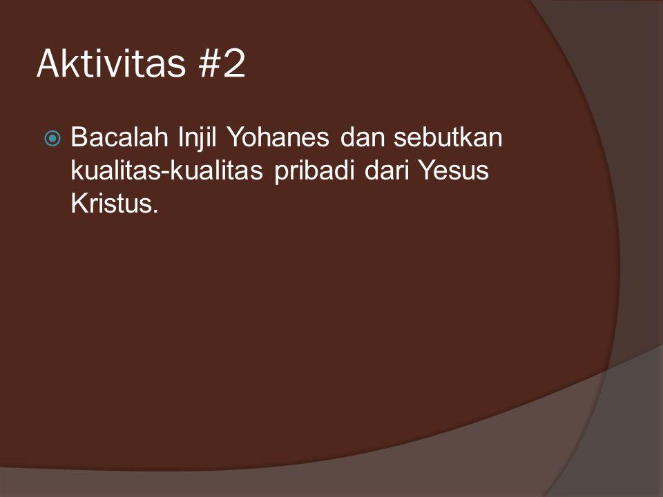 Aktivitas #2  Bacalah Injil Yohanes dan sebutkan kualitas-kualitas pribadi dari Yesus Kristus.