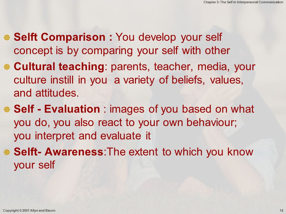 Chapter 3: The Self in Interpersonal Communication Copyright © 2007 Allyn and Bacon12  Selft Comparison : You develop your self concept is by compari
