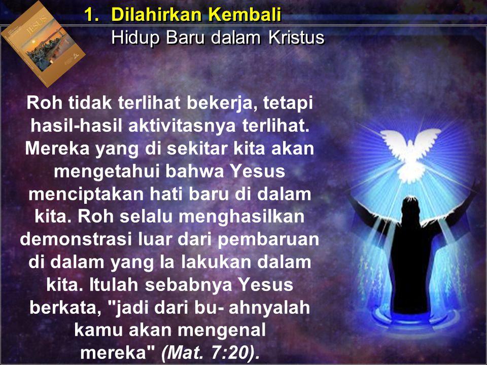 Roh tidak terlihat bekerja, tetapi hasil-hasil aktivitasnya terlihat. Mereka yang di sekitar kita akan mengetahui bahwa Yesus menciptakan hati baru di