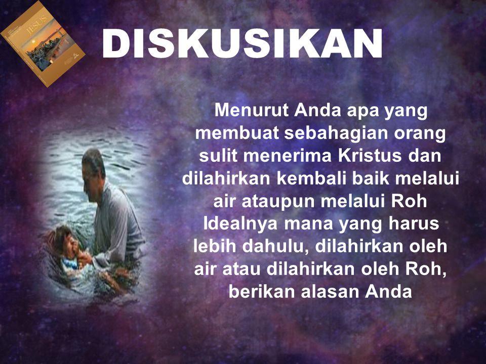 DISKUSIKAN Menurut Anda apa yang membuat sebahagian orang sulit menerima Kristus dan dilahirkan kembali baik melalui air ataupun melalui Roh Idealnya mana yang harus lebih dahulu, dilahirkan oleh air atau dilahirkan oleh Roh, berikan alasan Anda