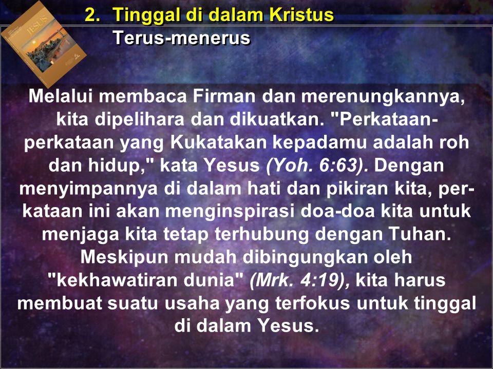 2.Tinggal di dalam Kristus Terus-menerus 2.Tinggal di dalam Kristus Terus-menerus Melalui membaca Firman dan merenungkannya, kita dipelihara dan dikua