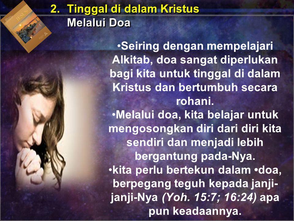 2.Tinggal di dalam Kristus Melalui Doa 2.Tinggal di dalam Kristus Melalui Doa Seiring dengan mempelajari Alkitab, doa sangat diperlukan bagi kita untu