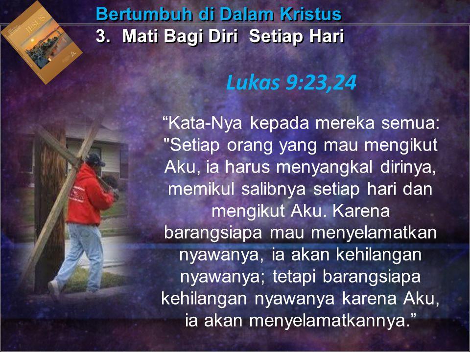 Kata-Nya kepada mereka semua: Setiap orang yang mau mengikut Aku, ia harus menyangkal dirinya, memikul salibnya setiap hari dan mengikut Aku.