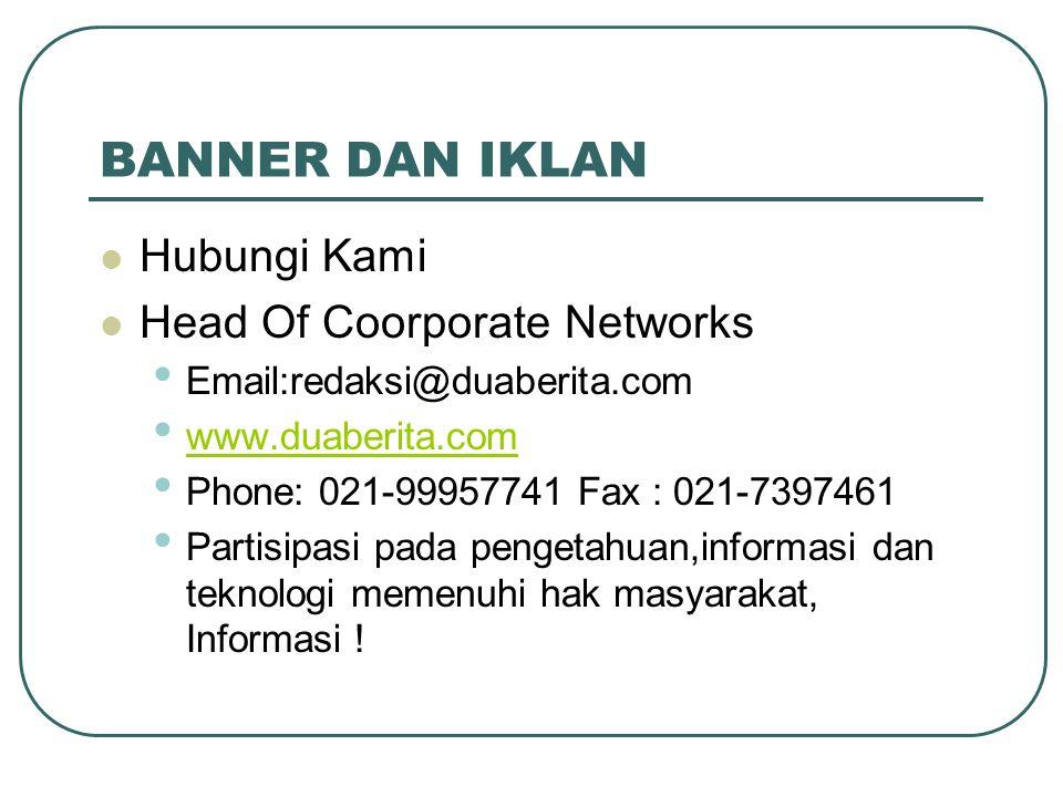 BANNER DAN IKLAN Hubungi Kami Head Of Coorporate Networks Email:redaksi@duaberita.com www.duaberita.com Phone: 021-99957741 Fax : 021-7397461 Partisip
