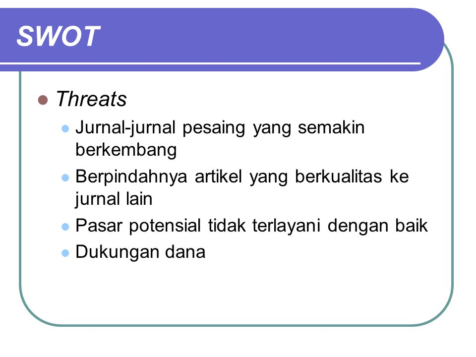 SWOT Threats Jurnal-jurnal pesaing yang semakin berkembang Berpindahnya artikel yang berkualitas ke jurnal lain Pasar potensial tidak terlayani dengan