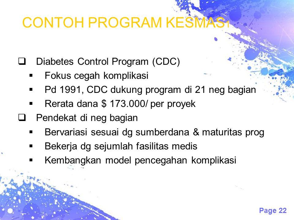 Page 22 CONTOH PROGRAM KESMAS 1  Diabetes Control Program (CDC)  Fokus cegah komplikasi  Pd 1991, CDC dukung program di 21 neg bagian  Rerata dana $ 173.000/ per proyek  Pendekat di neg bagian  Bervariasi sesuai dg sumberdana & maturitas prog  Bekerja dg sejumlah fasilitas medis  Kembangkan model pencegahan komplikasi