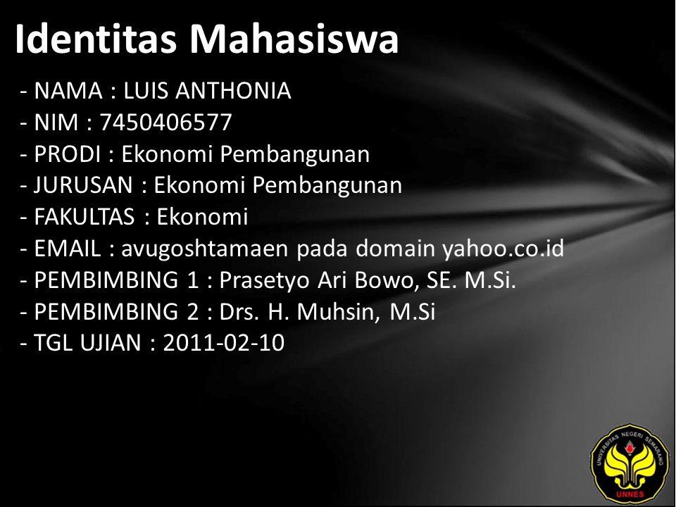 Identitas Mahasiswa - NAMA : LUIS ANTHONIA - NIM : 7450406577 - PRODI : Ekonomi Pembangunan - JURUSAN : Ekonomi Pembangunan - FAKULTAS : Ekonomi - EMAIL : avugoshtamaen pada domain yahoo.co.id - PEMBIMBING 1 : Prasetyo Ari Bowo, SE.