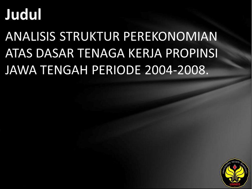 Judul ANALISIS STRUKTUR PEREKONOMIAN ATAS DASAR TENAGA KERJA PROPINSI JAWA TENGAH PERIODE 2004-2008.