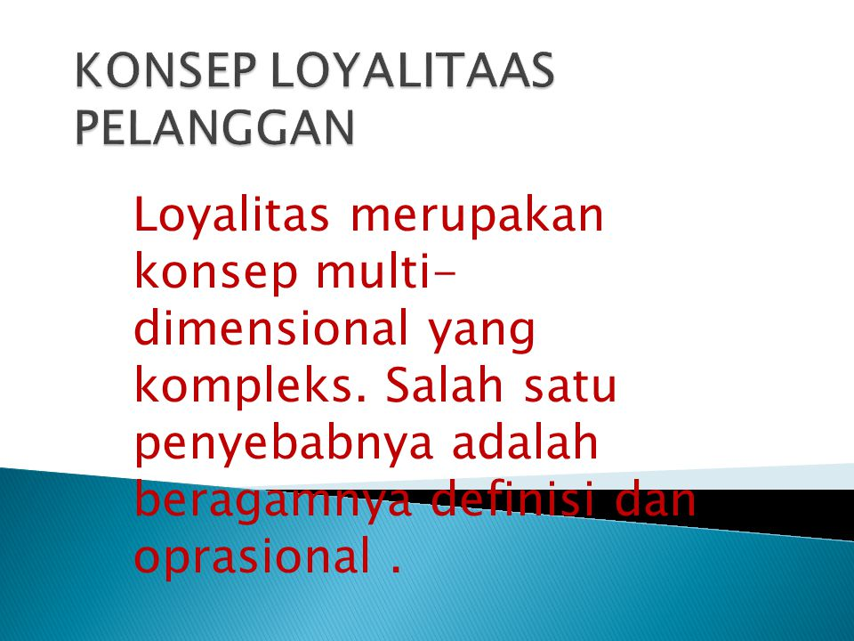 Loyalitas merupakan konsep multi- dimensional yang kompleks. Salah satu penyebabnya adalah beragamnya definisi dan oprasional.