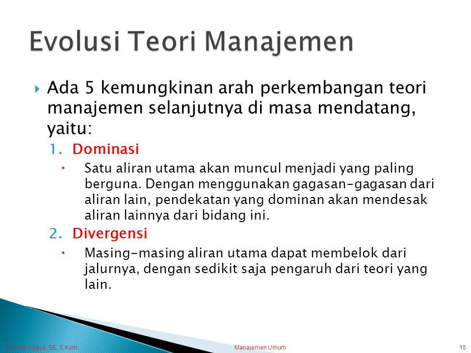 Trisnadi Wijaya, SE, S.Kom Manajemen Umum15  Ada 5 kemungkinan arah perkembangan teori manajemen selanjutnya di masa mendatang, yaitu: 1.Dominasi  S