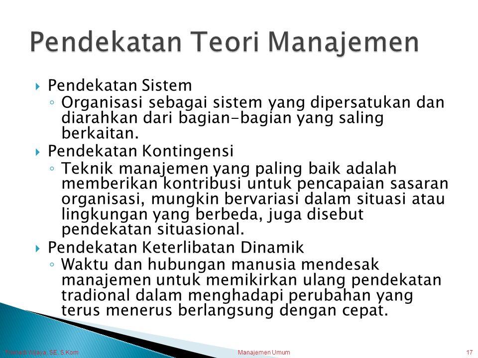Trisnadi Wijaya, SE, S.Kom Manajemen Umum17  Pendekatan Sistem ◦ Organisasi sebagai sistem yang dipersatukan dan diarahkan dari bagian-bagian yang sa
