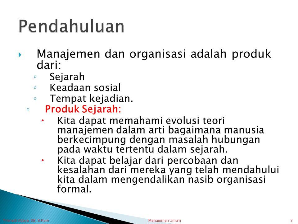 Trisnadi Wijaya, SE, S.Kom Manajemen Umum3  Manajemen dan organisasi adalah produk dari: ◦ Sejarah ◦ Keadaan sosial ◦ Tempat kejadian. ◦ Produk Sejar