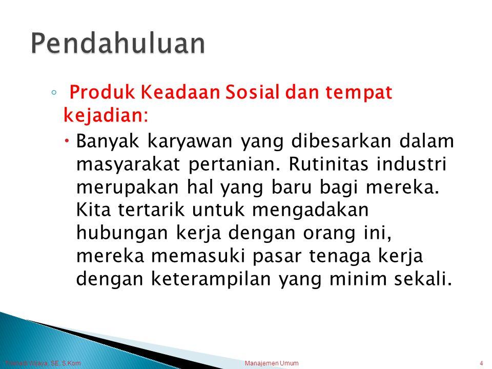 Trisnadi Wijaya, SE, S.Kom Manajemen Umum4 ◦ Produk Keadaan Sosial dan tempat kejadian:  Banyak karyawan yang dibesarkan dalam masyarakat pertanian.