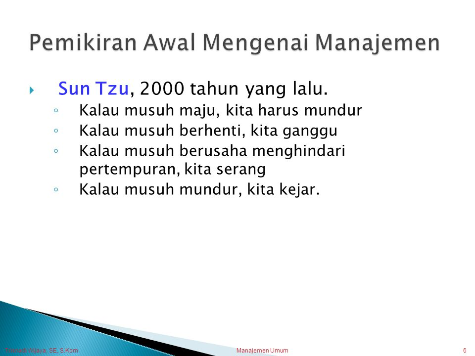 Trisnadi Wijaya, SE, S.Kom Manajemen Umum6  Sun Tzu, 2000 tahun yang lalu. ◦ Kalau musuh maju, kita harus mundur ◦ Kalau musuh berhenti, kita ganggu