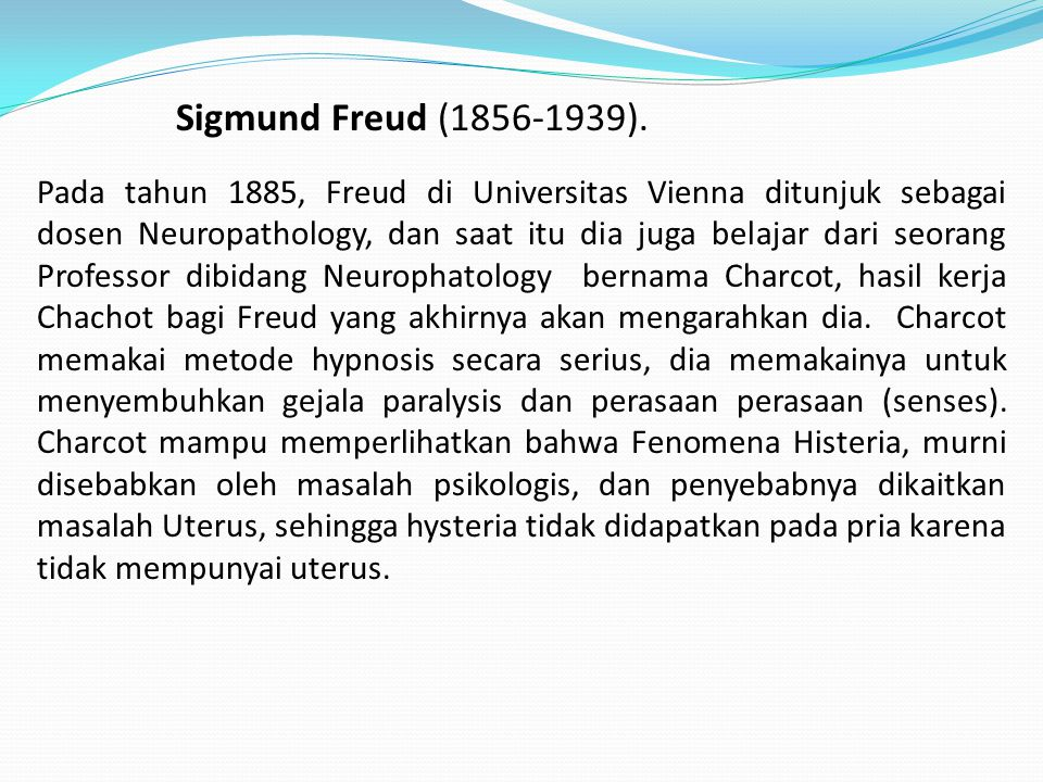 Sigmund Freud (1856-1939). Pada tahun 1885, Freud di Universitas Vienna ditunjuk sebagai dosen Neuropathology, dan saat itu dia juga belajar dari seor