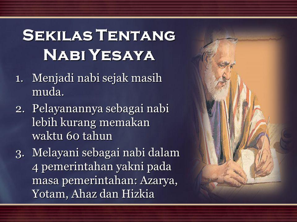Sekilas Tentang Nabi Yesaya 1.Menjadi nabi sejak masih muda. 2.Pelayanannya sebagai nabi lebih kurang memakan waktu 60 tahun 3.Melayani sebagai nabi d